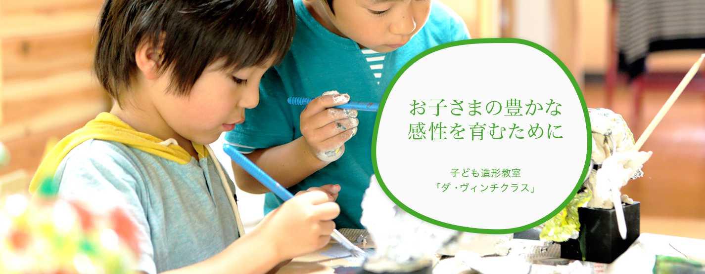 お子様の豊かな感性を育むために  子ども造形教室 ダ・ヴィンチクラス